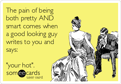 "The pain of being both pretty AND smart comes when a good looking guy writes to you and says:       ""your hot""."