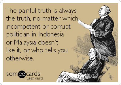 The painful truth is always the truth, no matter which incompetent or corrupt politician in Indonesia or Malaysia doesn't like it, or who tells you otherwise.