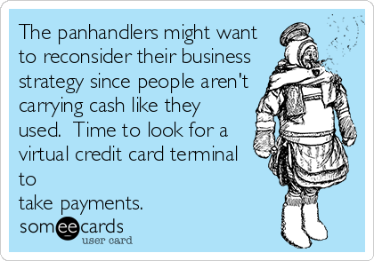 The panhandlers might want to reconsider their business strategy since people aren't carrying cash like they used.  Time to look for a virtual credit card terminal to  take payments.