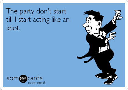 The party don't start till I start acting like an idiot.