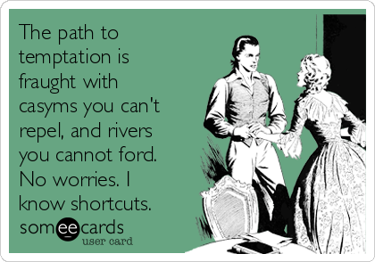 The path to temptation is fraught with casyms you can't repel, and rivers you cannot ford. No worries. I know shortcuts.