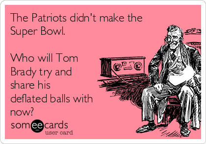 The Patriots didn't make the Super Bowl.   Who will Tom Brady try and share his deflated balls with now?