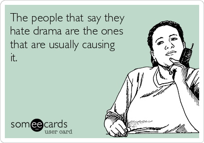 The people that say they hate drama are the ones that are usually causing it.