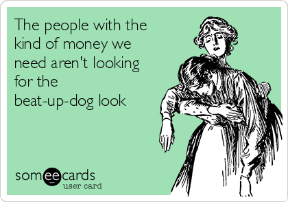 The people with the kind of money we need aren't looking for the beat-up-dog look