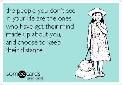 the people you don't see in your life are the ones who have got their mind made up about you,  and choose to keep their distance .
