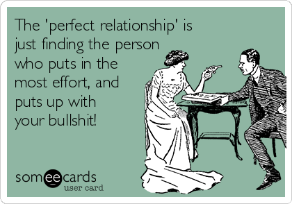 The 'perfect relationship' is just finding the person  who puts in the most effort, and puts up with your bullshit!