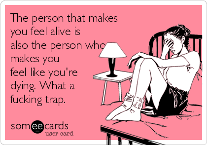 The person that makes you feel alive is also the person who makes you feel like you're dying. What a fucking trap.