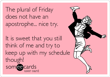 The plural of Friday does not have an apostrophe... nice try.  It is sweet that you still think of me and try to keep up with my schedule though!