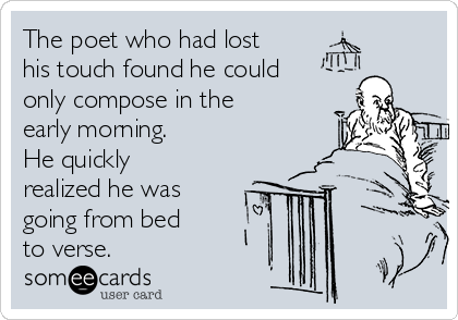 The poet who had lost his touch found he could only compose in the early morning. He quickly realized he was going from bed to verse.