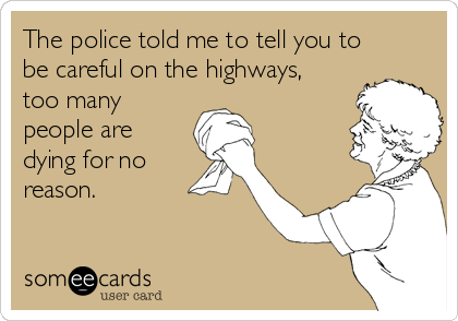 The police told me to tell you to be careful on the highways, too many people are dying for no reason.