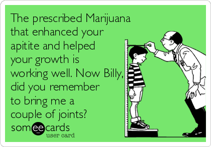 The prescribed Marijuana that enhanced your apitite and helped your growth is working well. Now Billy, did you remember to bring me a couple of joints?