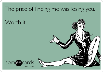 The price of finding me was losing you.  Worth it.
