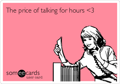 The price of talking for hours <3