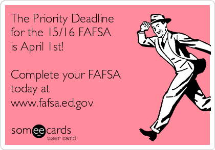 The Priority Deadline for the 15/16 FAFSA is April 1st!  Complete your FAFSA today at  www.fafsa.ed.gov
