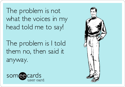 The problem is not  what the voices in my head told me to say!  The problem is I told them no, then said it  anyway.