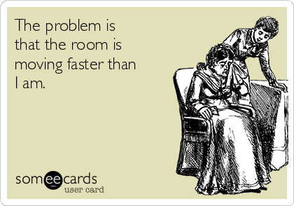 The problem is  that the room is moving faster than  I am.