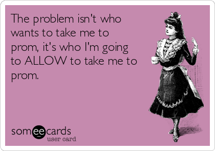 The problem isn't who wants to take me to prom, it's who I'm going to ALLOW to take me to prom.