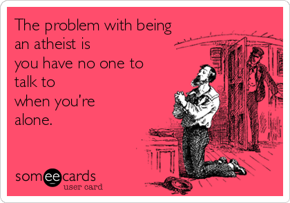 The problem with being an atheist is  you have no one to talk to  when you're alone.