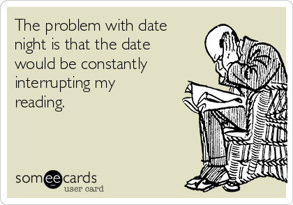 The problem with date night is that the date would be constantly interrupting my reading.