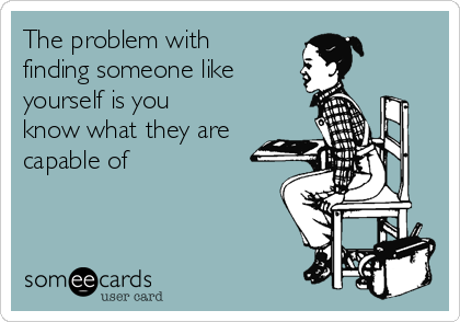 The problem with finding someone like yourself is you know what they are capable of