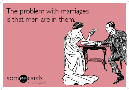 The problem with marriages is that men are in them.