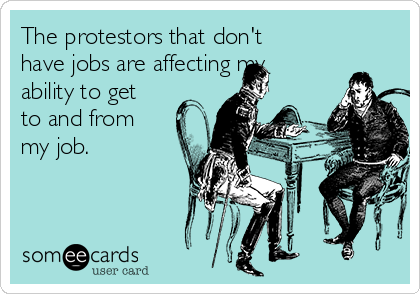 The protestors that don't have jobs are affecting my ability to get to and from my job.