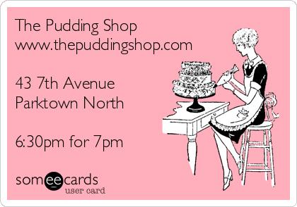 The Pudding Shop www.thepuddingshop.com  43 7th Avenue Parktown North  6:30pm for 7pm