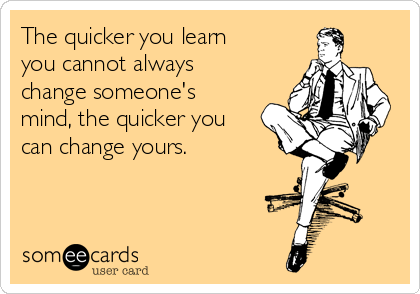 The quicker you learn you cannot always change someone's mind, the quicker you can change yours.