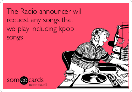 The Radio announcer will request any songs that we play including kpop songs
