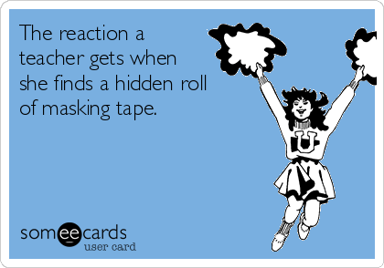 The reaction a teacher gets when she finds a hidden roll of masking tape.