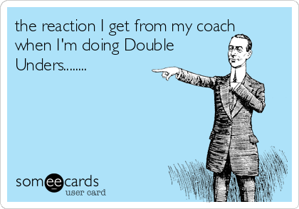 the reaction I get from my coach when I'm doing Double Unders........