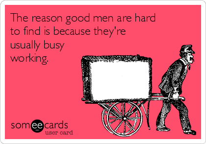The reason good men are hard to find is because they're usually busy working.