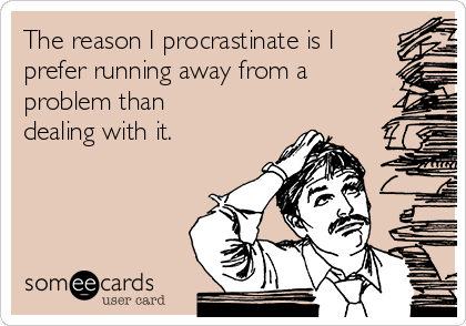 The reason I procrastinate is I prefer running away from a problem than dealing with it.