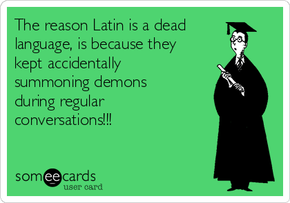 The reason Latin is a dead language, is because they kept accidentally summoning demons during regular conversations!!!