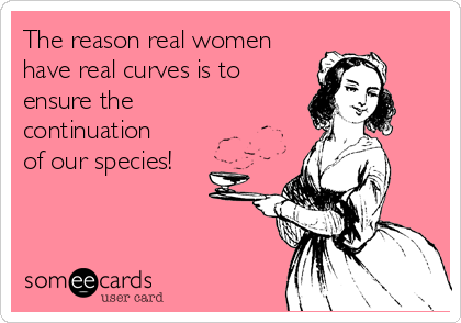 The reason real women have real curves is to ensure the continuation of our species!