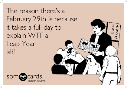 The reason there's a  February 29th is because it takes a full day to explain WTF a  Leap Year is!?!