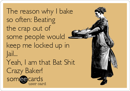 The reason why I bake so often: Beating the crap out of some people would keep me locked up in Jail... Yeah, I am that Bat Shit Crazy Baker!