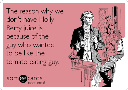 The reason why we don't have Holly Berry juice is because of the guy who wanted to be like the tomato eating guy.