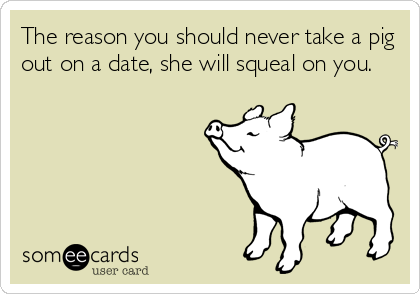 The reason you should never take a pig out on a date, she will squeal on you.