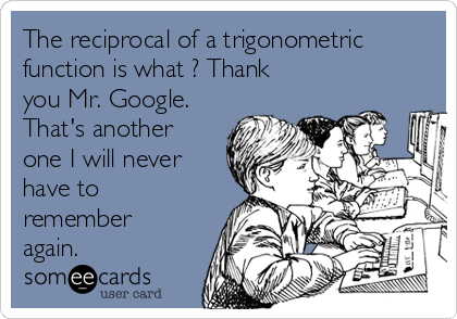 The reciprocal of a trigonometric function is what ? Thank you Mr. Google.  That's another one I will never have to remember again.
