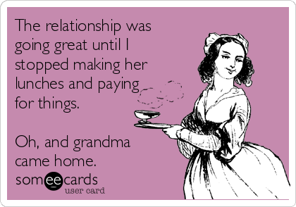 The relationship was going great until I stopped making her lunches and paying for things.    Oh, and grandma came home.