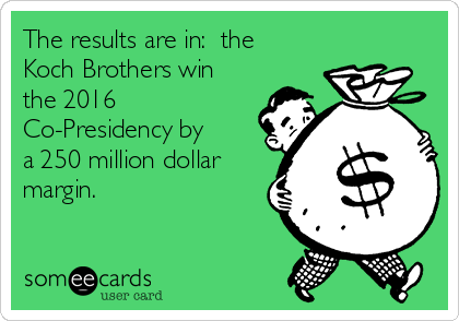 The results are in:  the Koch Brothers win the 2016 Co-Presidency by a 250 million dollar margin.