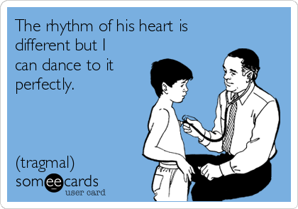 The rhythm of his heart is different but I can dance to it  perfectly.    (tragmal)