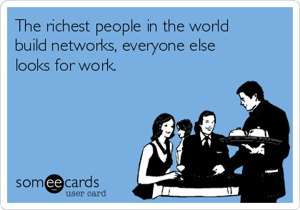 The richest people in the world build networks, everyone else looks for work.