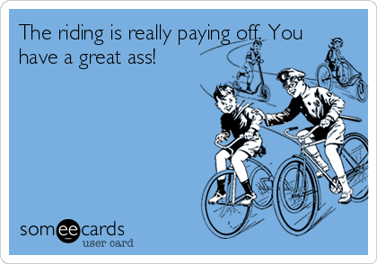 The riding is really paying off. You have a great ass!