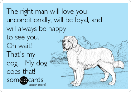 The right man will love you unconditionally, will be loyal, and will always be happy to see you.   Oh wait!  That's my dog.   My dog does that!