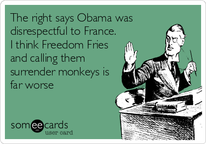 The right says Obama was disrespectful to France. I think Freedom Fries and calling them surrender monkeys is far worse