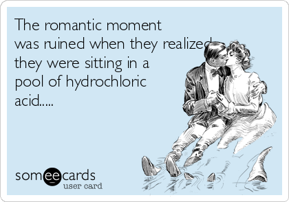 The romantic moment was ruined when they realized they were sitting in a pool of hydrochloric acid.....