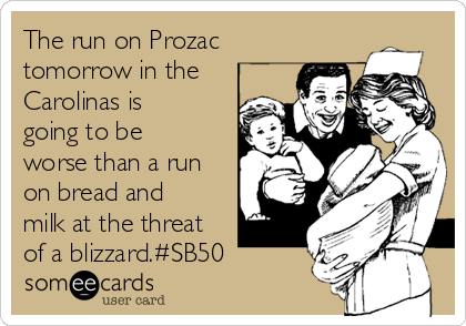 The run on Prozac tomorrow in the Carolinas is going to be worse than a run on bread and milk at the threat of a blizzard.#SB50