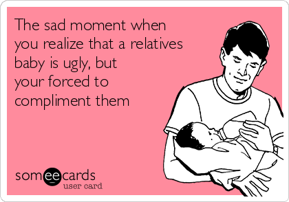 The sad moment when you realize that a relatives baby is ugly, but your forced to compliment them